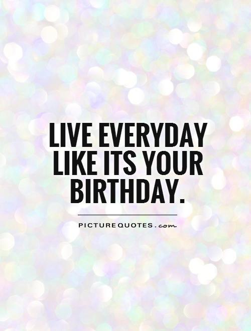 live-everyday-like-its-your-birthday-quote-1
